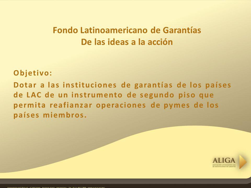 Objetivo: Dotar a las instituciones de garantías de los países de LAC de un instrumento de segundo piso que permita reafianzar operaciones de pymes de los países miembros.