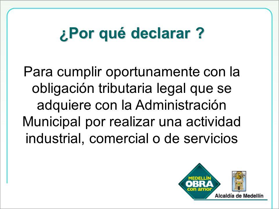 ¿Por qué declarar ? Para cumplir oportunamente con la obligación tributaria legal que se adquiere con la Administración Municipal por realizar una act