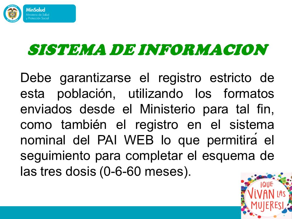 Debe garantizarse el registro estricto de esta población, utilizando los formatos enviados desde el Ministerio para tal fin, como también el registro en el sistema nominal del PAI WEB lo que permitirá el seguimiento para completar el esquema de las tres dosis (0-6-60 meses).