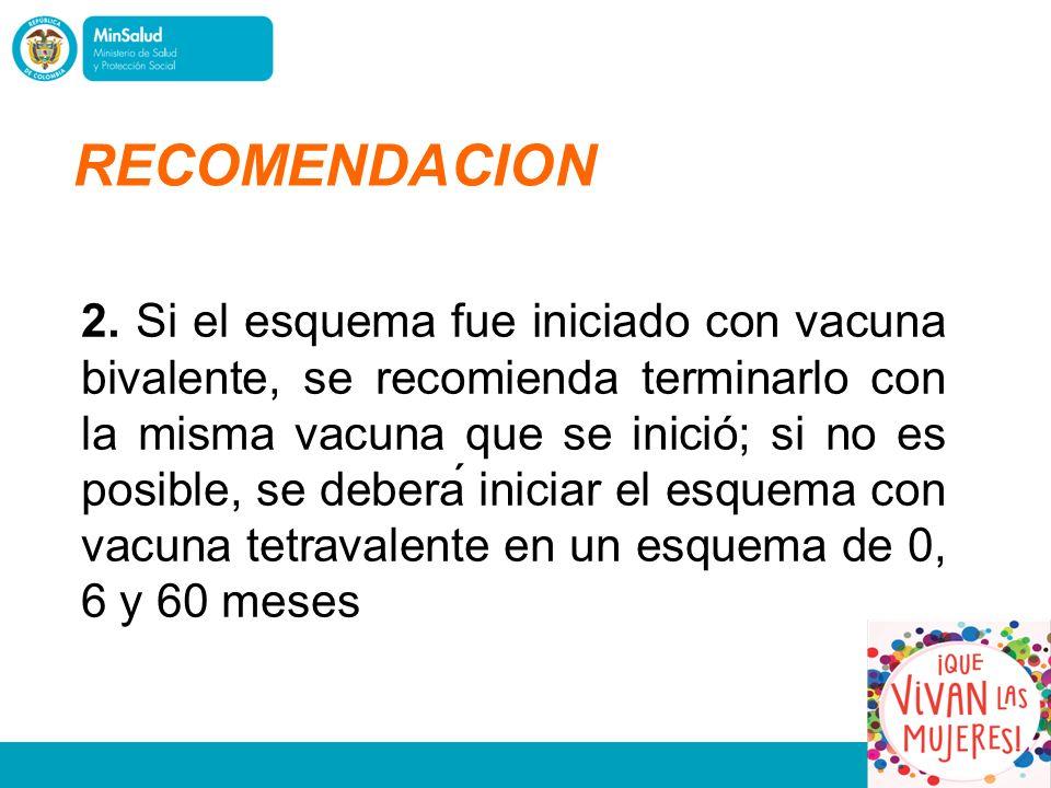 2. Si el esquema fue iniciado con vacuna bivalente, se recomienda terminarlo con la misma vacuna que se inició; si no es posible, se deberá iniciar