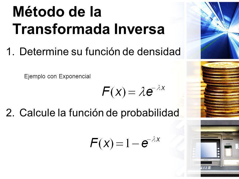 Método de la Transformada Inversa 1.Determine su función de densidad 2.Calcule la función de probabilidad Ejemplo con Exponencial