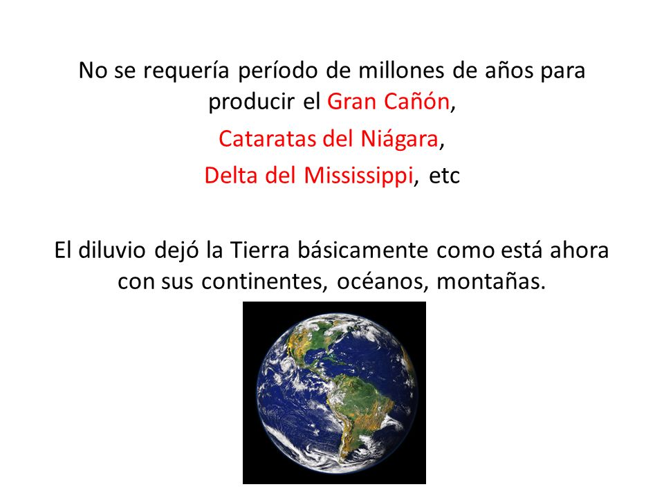 No se requería período de millones de años para producir el Gran Cañón, Cataratas del Niágara, Delta del Mississippi, etc El diluvio dejó la Tierra básicamente como está ahora con sus continentes, océanos, montañas.