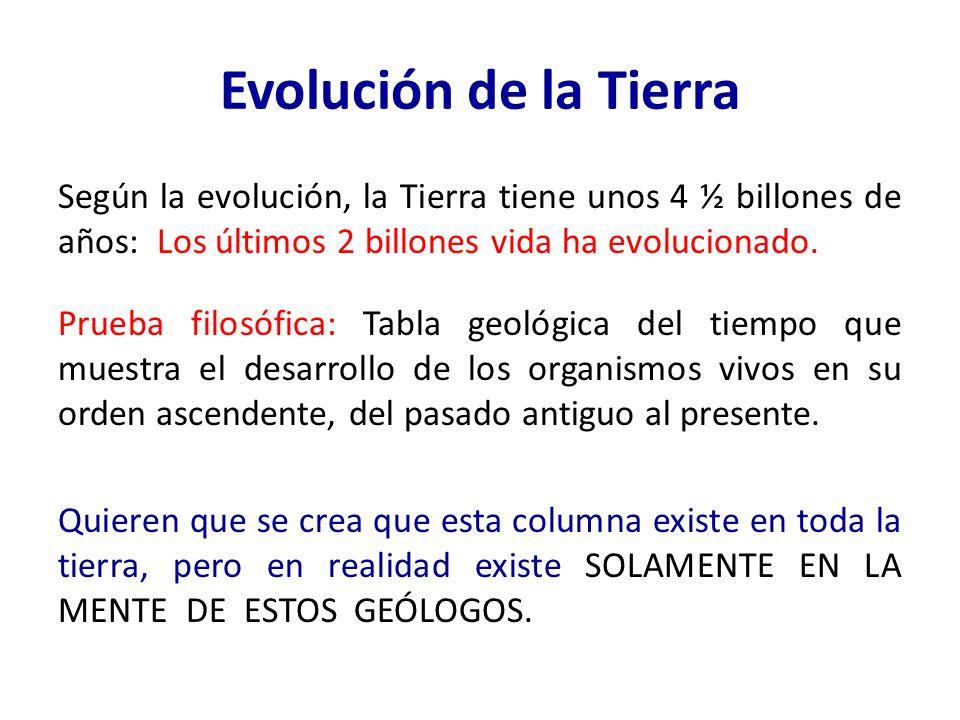 Evolución de la Tierra Según la evolución, la Tierra tiene unos 4 ½ billones de años: Los últimos 2 billones vida ha evolucionado. Prueba filosófica: