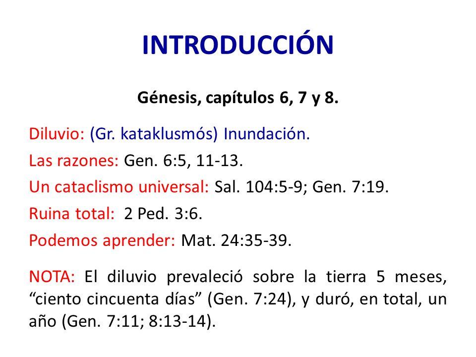 INTRODUCCIÓN Génesis, capítulos 6, 7 y 8. Diluvio: (Gr. kataklusmós) Inundación. Las razones: Gen. 6:5, 11-13. Un cataclismo universal: Sal. 104:5-9;