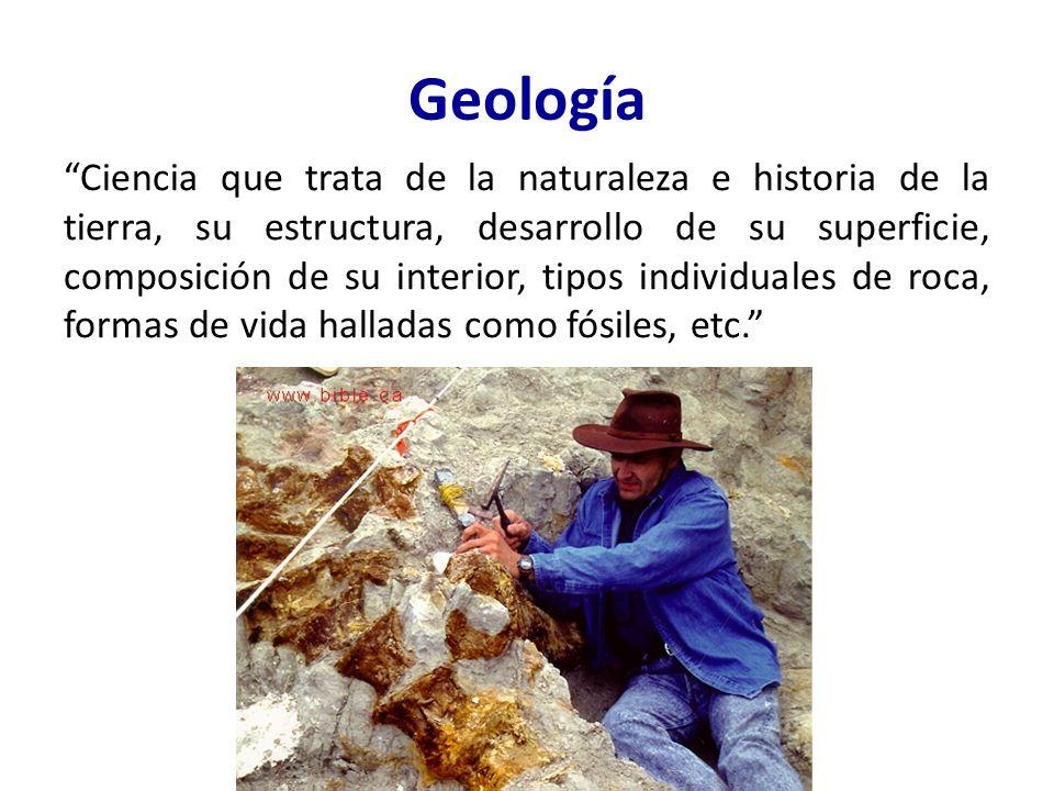 Geología Ciencia que trata de la naturaleza e historia de la tierra, su estructura, desarrollo de su superficie, composición de su interior, tipos individuales de roca, formas de vida halladas como fósiles, etc.