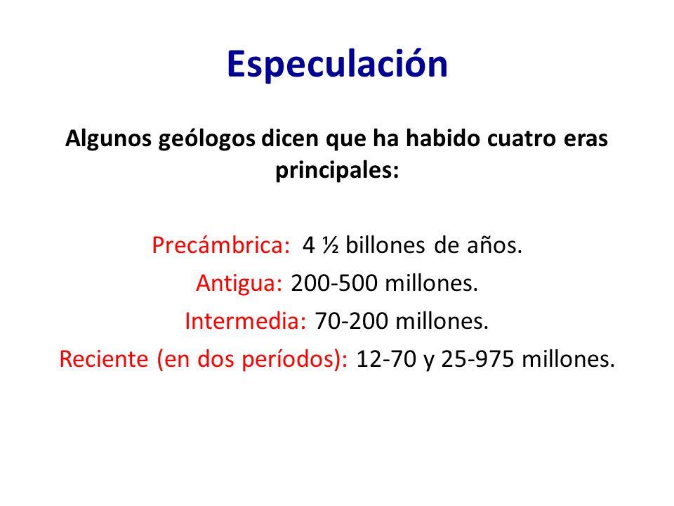Especulación Algunos geólogos dicen que ha habido cuatro eras principales: Precámbrica: 4 ½ billones de años. Antigua: 200-500 millones. Intermedia: 7