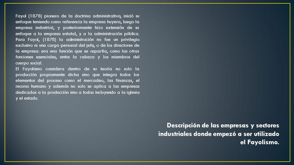 Descripción de las empresas y sectores industriales donde empezó a ser utilizado el Fayolismo. Fayol (1878) pionero de la doctrina administrativa, ini