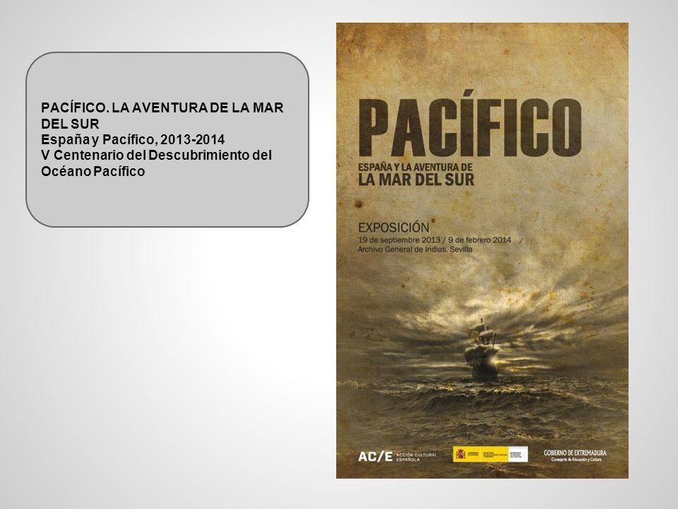PACÍFICO. LA AVENTURA DE LA MAR DEL SUR España y Pacífico, 2013-2014 V Centenario del Descubrimiento del Océano Pacífico