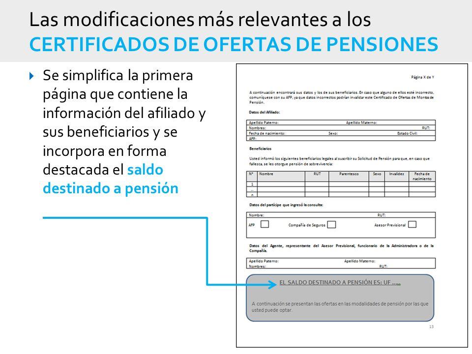 Las modificaciones más relevantes a los CERTIFICADOS DE OFERTAS DE PENSIONES Se simplifica la primera página que contiene la información del afiliado y sus beneficiarios y se incorpora en forma destacada el saldo destinado a pensión