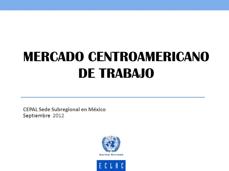 MERCADO CENTROAMERICANO DE TRABAJO CEPAL Sede Subregional en México Septiembre 2012