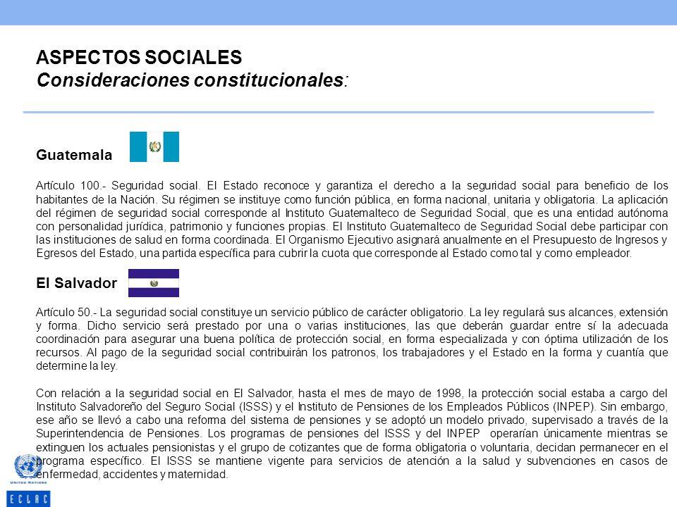 ASPECTOS SOCIALES Consideraciones constitucionales: Guatemala Artículo 100.- Seguridad social. El Estado reconoce y garantiza el derecho a la segurida