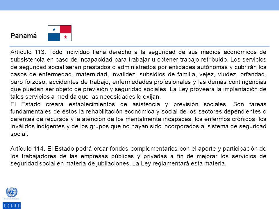 Panamá Artículo 113. Todo individuo tiene derecho a la seguridad de sus medios económicos de subsistencia en caso de incapacidad para trabajar u obten