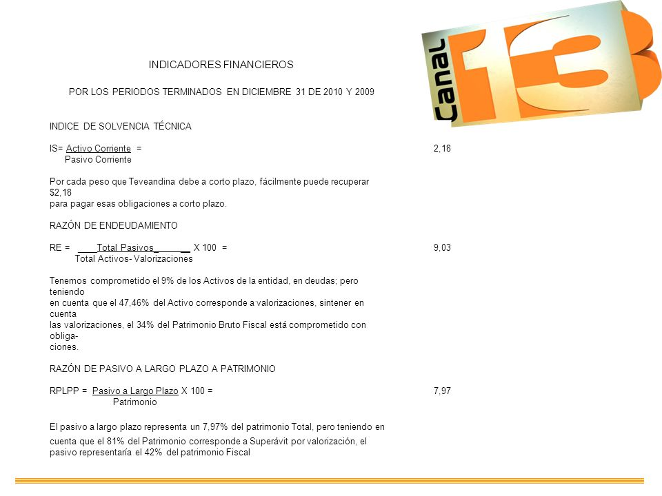 INDICADORES FINANCIEROS POR LOS PERIODOS TERMINADOS EN DICIEMBRE 31 DE 2010 Y 2009 INDICE DE SOLVENCIA TÉCNICA IS= Activo Corriente =2,18 Pasivo Corri