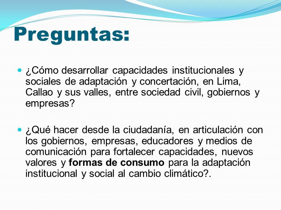 Preguntas: ¿Cómo desarrollar capacidades institucionales y sociales de adaptación y concertación, en Lima, Callao y sus valles, entre sociedad civil, gobiernos y empresas.