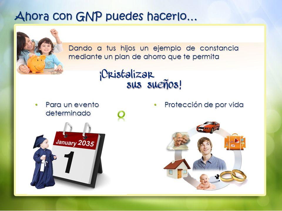 Dando a tus hijos un ejemplo de constancia mediante un plan de ahorro que te permita Para un evento determinado Para un evento determinado Protección de por vida Protección de por vida Ahora con GNP puedes hacerlo…
