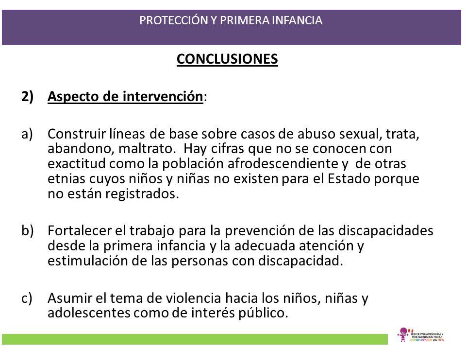 PROTECCIÓN Y PRIMERA INFANCIA CONCLUSIONES 2)Aspecto de intervención: a)Construir líneas de base sobre casos de abuso sexual, trata, abandono, maltrat