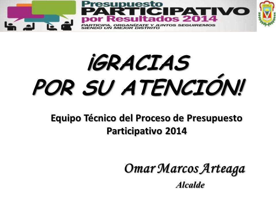 ¡GRACIAS POR SU ATENCIÓN! Equipo Técnico del Proceso de Presupuesto Participativo 2014 Omar Marcos Arteaga Alcalde