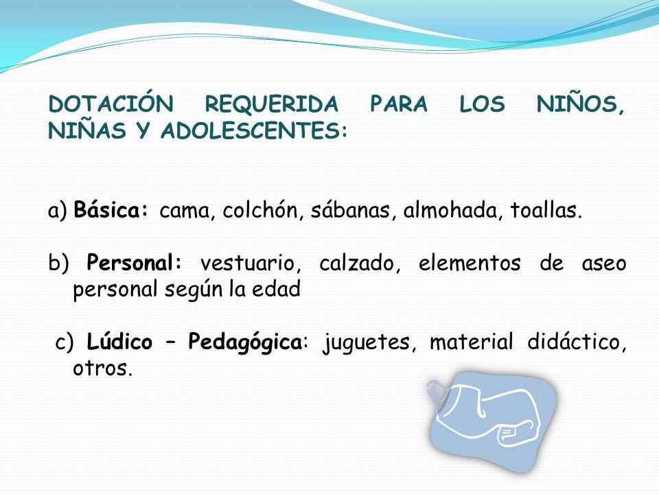 DOTACIÓN REQUERIDA PARA LOS NIÑOS, NIÑAS Y ADOLESCENTES: a) Básica: cama, colchón, sábanas, almohada, toallas. b) Personal: vestuario, calzado, elemen