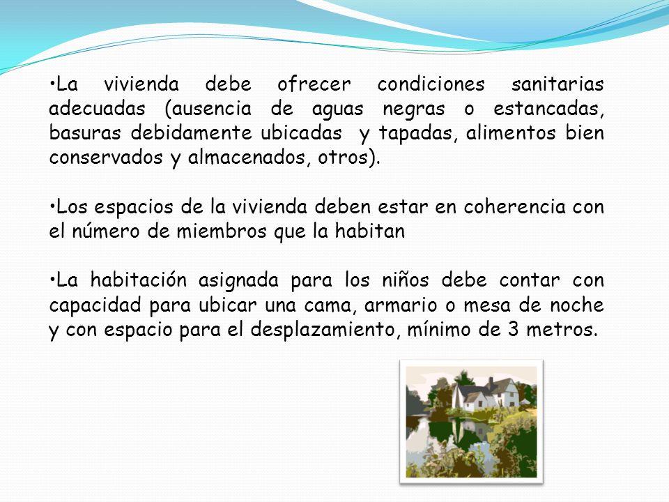 La vivienda debe ofrecer condiciones sanitarias adecuadas (ausencia de aguas negras o estancadas, basuras debidamente ubicadas y tapadas, alimentos bi