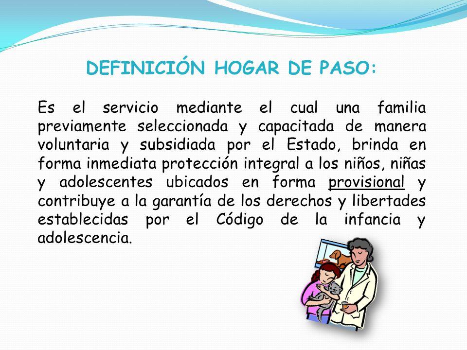 DEFINICIÓN HOGAR DE PASO: Es el servicio mediante el cual una familia previamente seleccionada y capacitada de manera voluntaria y subsidiada por el E