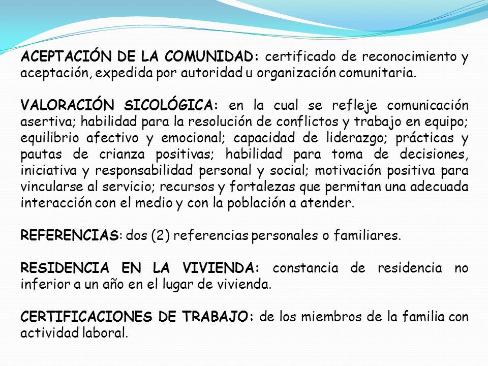 ACEPTACIÓN DE LA COMUNIDAD: certificado de reconocimiento y aceptación, expedida por autoridad u organización comunitaria. VALORACIÓN SICOLÓGICA: en l