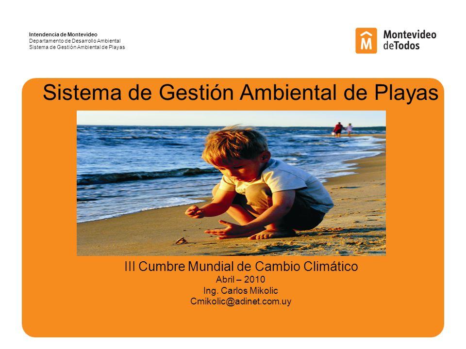 Intendencia de Montevideo Departamento de Desarrollo Ambiental Sistema de Gestión Ambiental de Playas Sistema de Gestión Ambiental de Playas III Cumbre Mundial de Cambio Climático Abril – 2010 Ing.