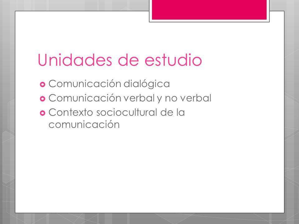 Unidades de estudio Comunicación dialógica Comunicación verbal y no verbal Contexto sociocultural de la comunicación