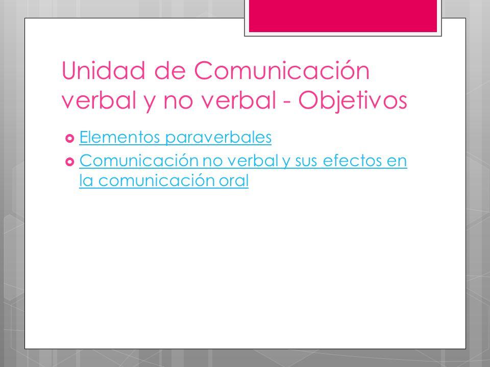 Elementos paraverbales Comunicación no verbal y sus efectos en la comunicación oral Comunicación no verbal y sus efectos en la comunicación oral Unidad de Comunicación verbal y no verbal - Objetivos