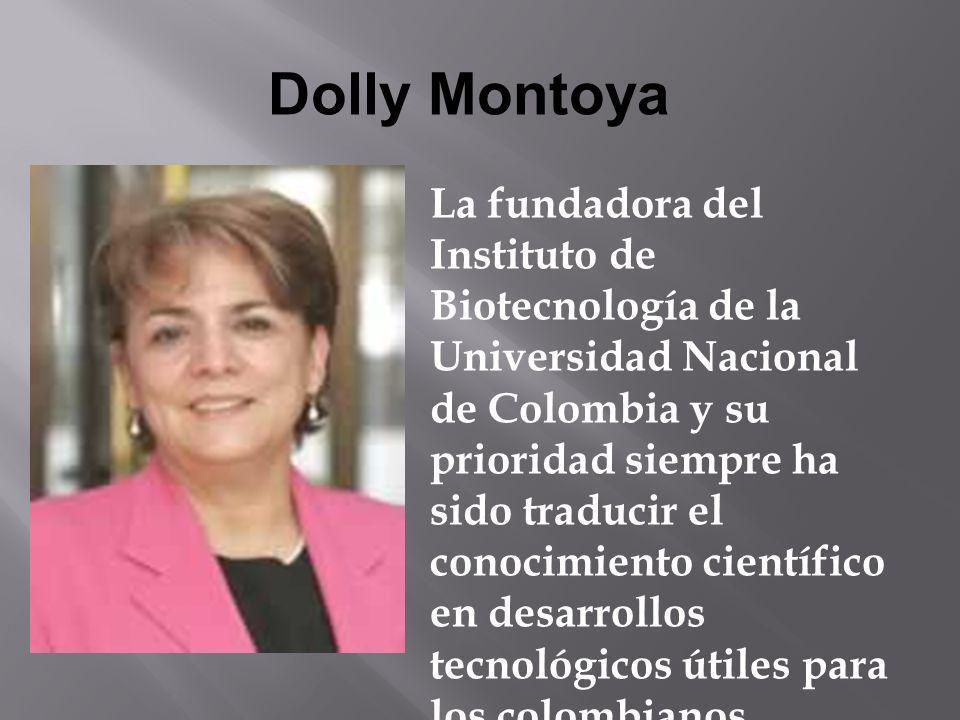 Dolly Montoya La fundadora del Instituto de Biotecnología de la Universidad Nacional de Colombia y su prioridad siempre ha sido traducir el conocimien