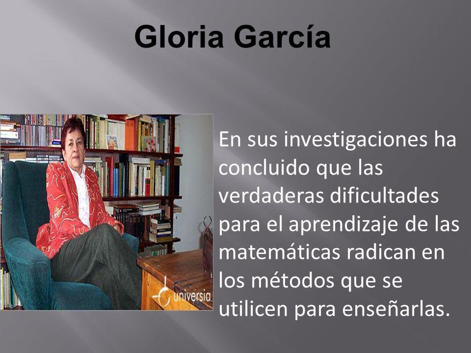Gloria García En sus investigaciones ha concluido que las verdaderas dificultades para el aprendizaje de las matemáticas radican en los métodos que se