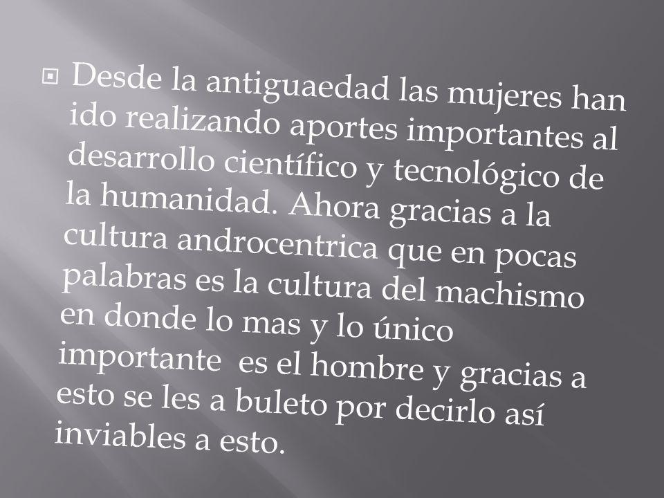 Desde la antiguaedad las mujeres han ido realizando aportes importantes al desarrollo científico y tecnológico de la humanidad. Ahora gracias a la cul