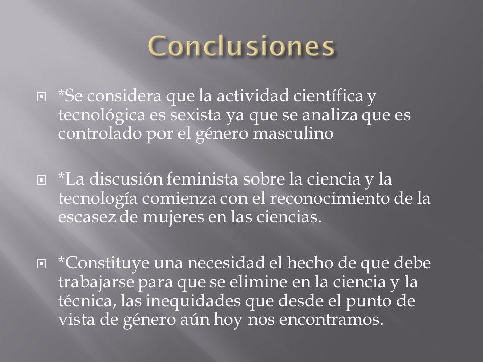 *Se considera que la actividad científica y tecnológica es sexista ya que se analiza que es controlado por el género masculino *La discusión feminista