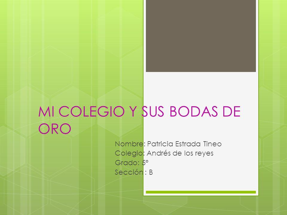 MI COLEGIO Y SUS BODAS DE ORO Nombre: Patricia Estrada Tineo Colegio: Andrés de los reyes Grado: 5° Sección : B