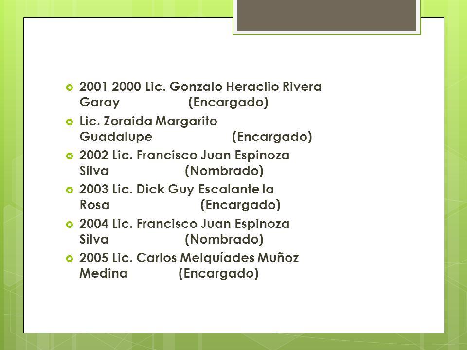 2001 2000 Lic. Gonzalo Heraclio Rivera Garay (Encargado) Lic. Zoraida Margarito Guadalupe (Encargado) 2002 Lic. Francisco Juan Espinoza Silva (Nombrad