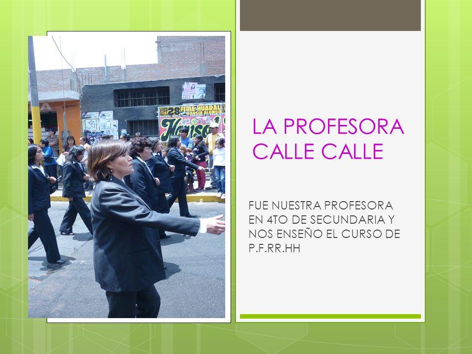 LA PROFESORA CALLE CALLE FUE NUESTRA PROFESORA EN 4TO DE SECUNDARIA Y NOS ENSEÑO EL CURSO DE P.F.RR.HH