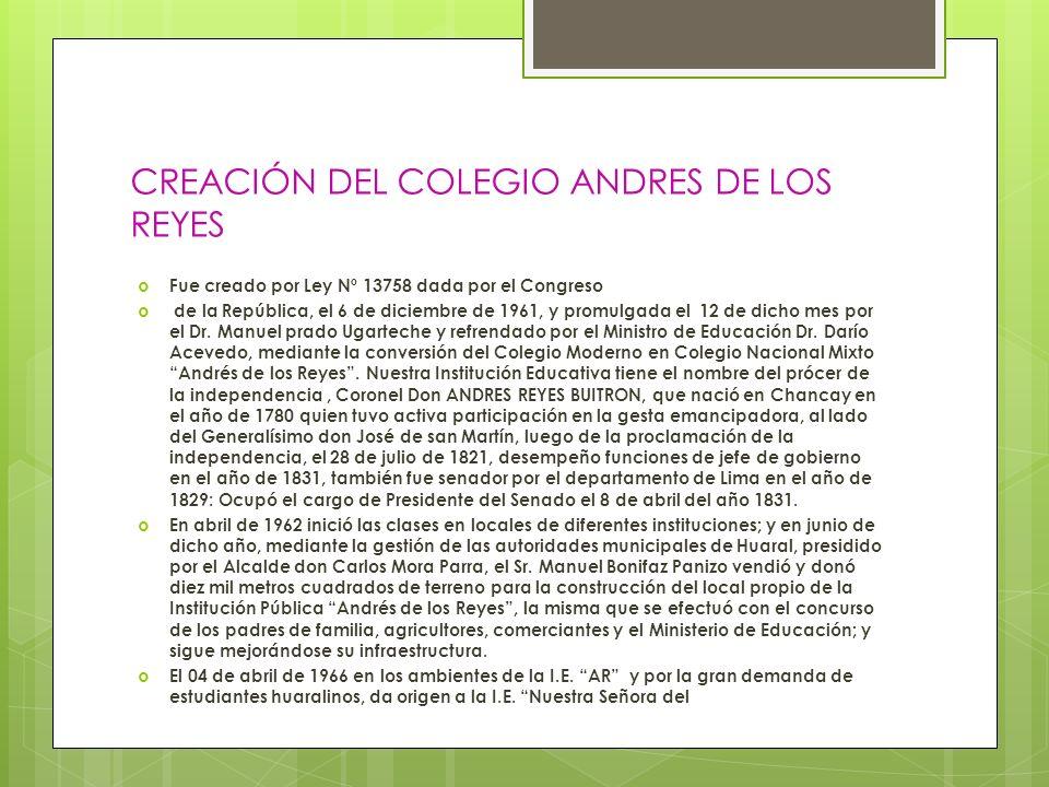 CREACIÓN DEL COLEGIO ANDRES DE LOS REYES Fue creado por Ley Nº 13758 dada por el Congreso de la República, el 6 de diciembre de 1961, y promulgada el