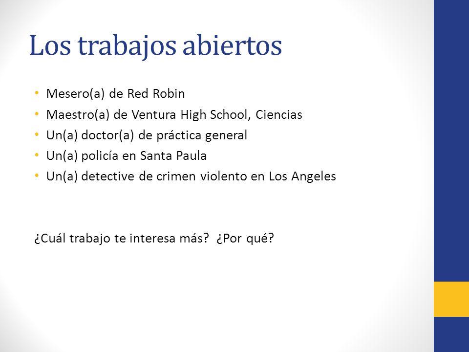 Los trabajos abiertos Mesero(a) de Red Robin Maestro(a) de Ventura High School, Ciencias Un(a) doctor(a) de práctica general Un(a) policía en Santa Paula Un(a) detective de crimen violento en Los Angeles ¿Cuál trabajo te interesa más.