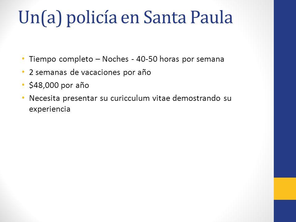Un(a) policía en Santa Paula Tiempo completo – Noches - 40-50 horas por semana 2 semanas de vacaciones por año $48,000 por año Necesita presentar su curicculum vitae demostrando su experiencia
