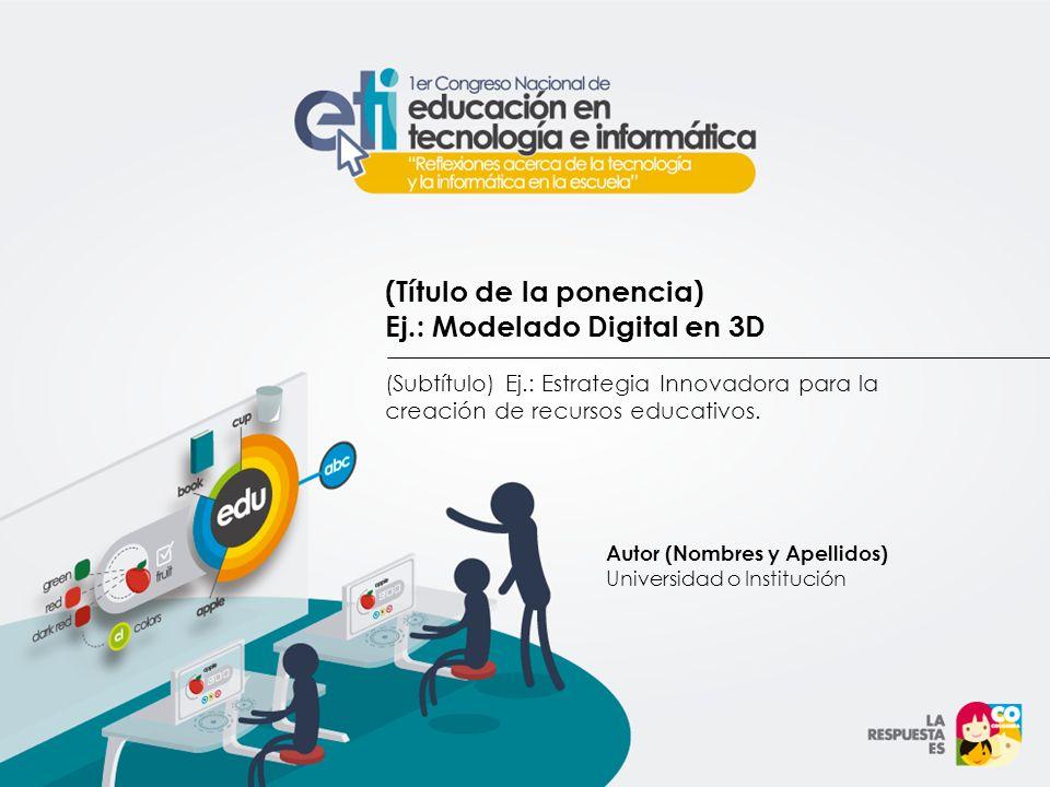 (Título de la ponencia) Ej.: Modelado Digital en 3D (Subtítulo) Ej.: Estrategia Innovadora para la creación de recursos educativos. Autor (Nombres y A