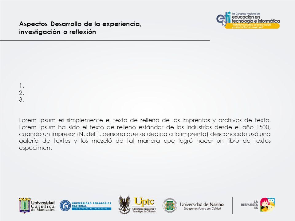 Aspectos Desarrollo de la experiencia, investigación o reflexión 1. 2. 3. Lorem Ipsum es simplemente el texto de relleno de las imprentas y archivos d