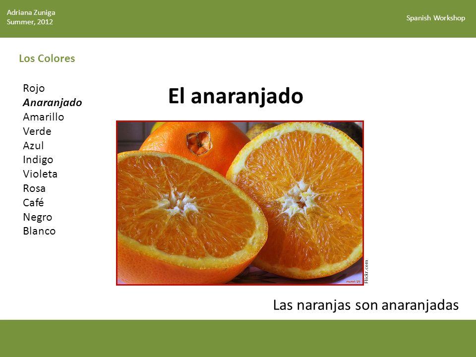 Spanish Workshop Los Colores El anaranjado Flickr.com Rojo Anaranjado Amarillo Verde Azul Indigo Violeta Rosa Café Negro Blanco Las naranjas son anaranjadas Adriana Zuniga Summer, 2012