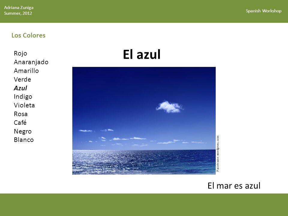 Spanish Workshop Los Colores El azul Pacotraver.wordpress.com Rojo Anaranjado Amarillo Verde Azul Indigo Violeta Rosa Café Negro Blanco El mar es azul Adriana Zuniga Summer, 2012