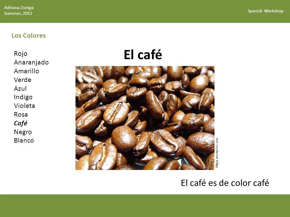 Spanish Workshop Los Colores El café Rojo Anaranjado Amarillo Verde Azul Indigo Violeta Rosa Café Negro Blanco El café es de color café Migas.wordpress.com Adriana Zuniga Summer, 2012