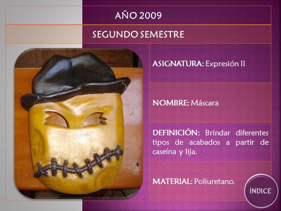 AÑO 2009 SEGUNDO SEMESTRE ASIGNATURA: Expresión II NOMBRE: Máscara DEFINICIÓN: Brindar diferentes tipos de acabados a partir de caseína y lija.