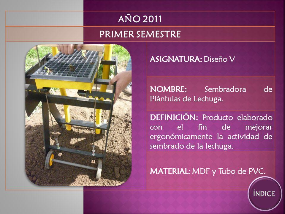 AÑO 2011 PRIMER SEMESTRE ASIGNATURA: Diseño V NOMBRE: Sembradora de Plántulas de Lechuga.