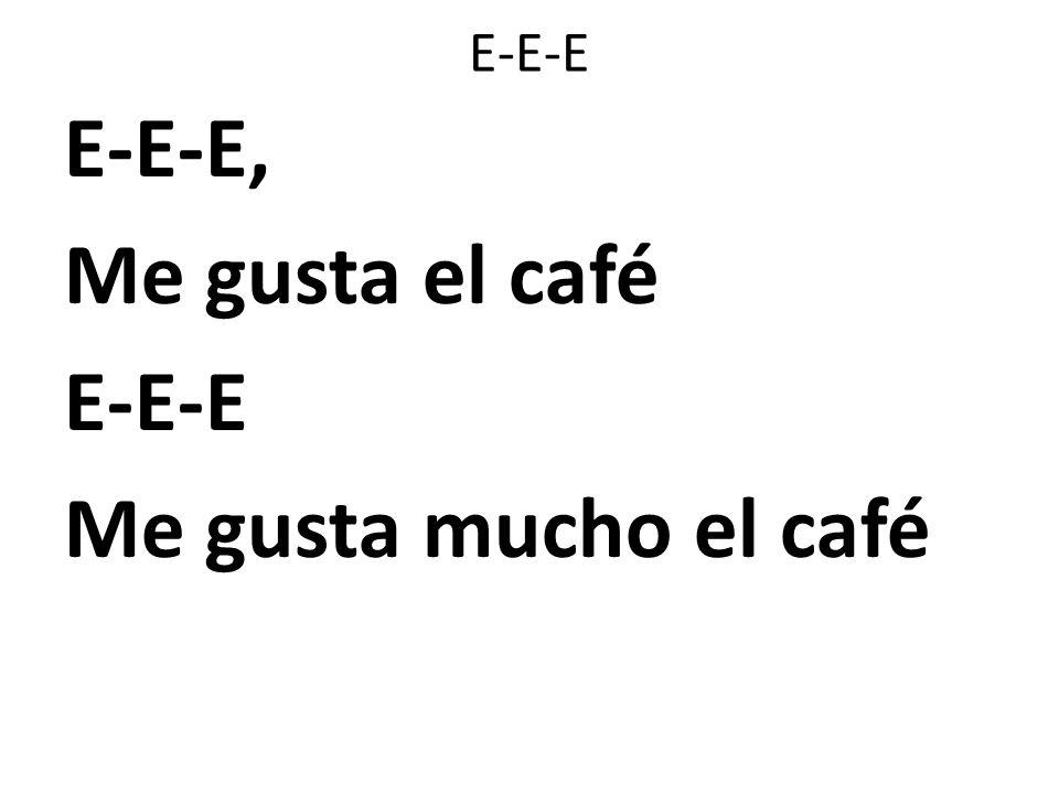 E-E-E E-E-E, Me gusta el café E-E-E Me gusta mucho el café