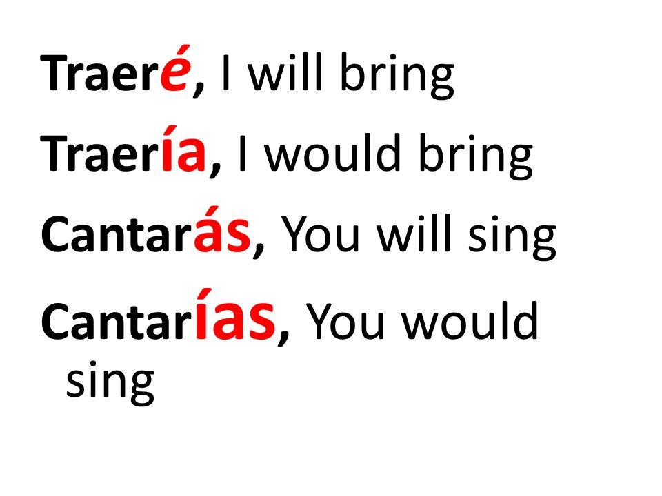 Traer é, I will bring Traer ía, I would bring Cantar ás, You will sing Cantar ías, You would sing