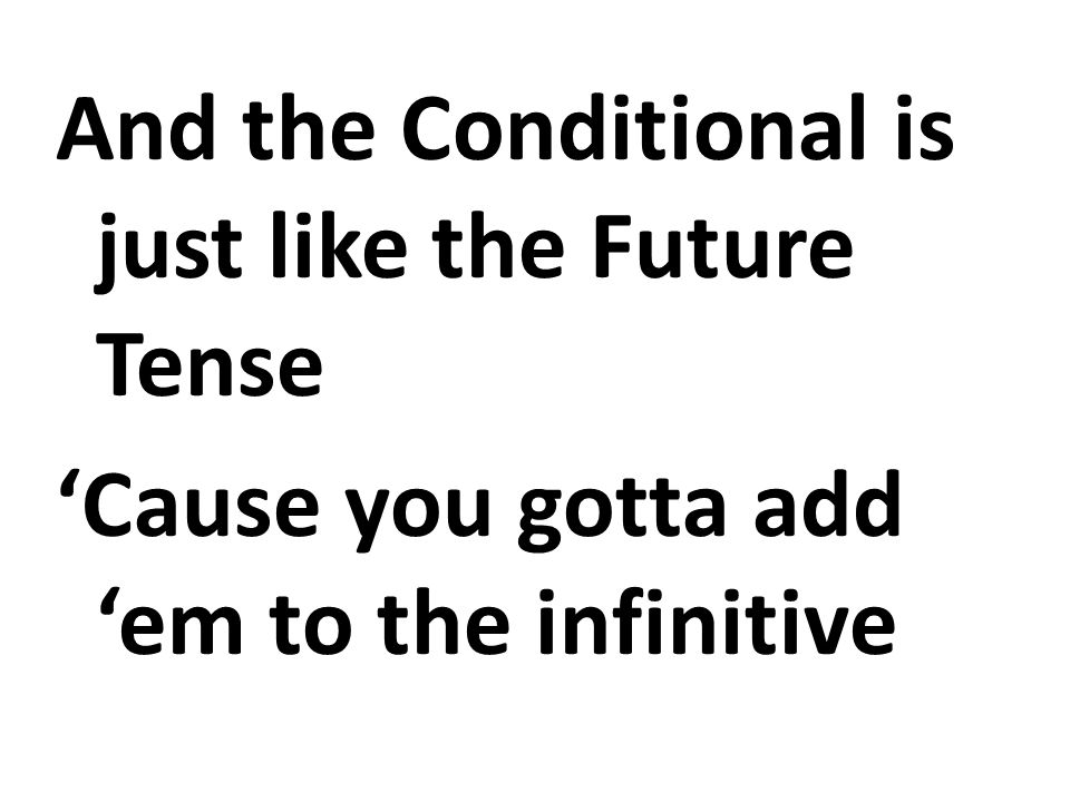 And the Conditional is just like the Future Tense Cause you gotta add em to the infinitive