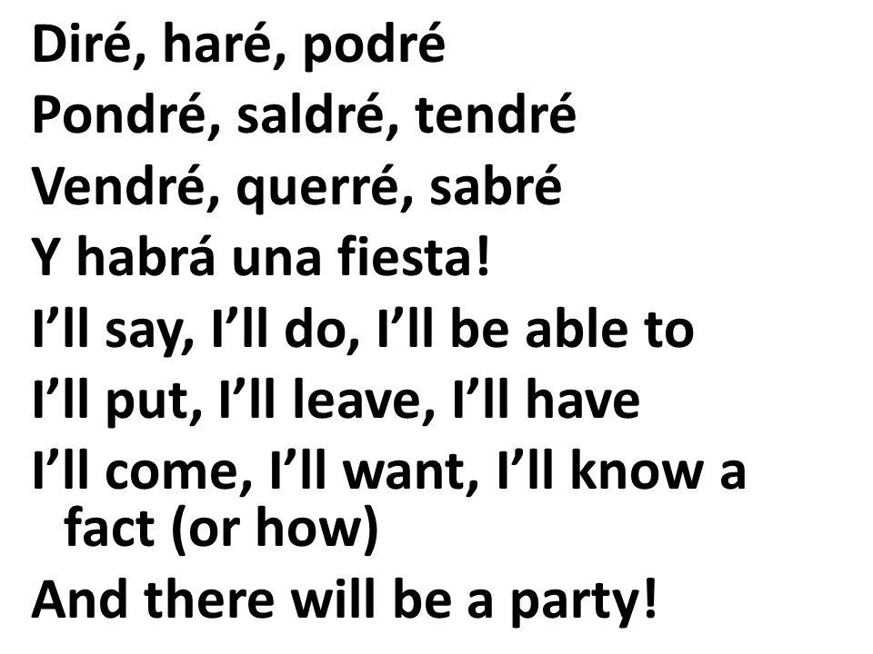 Diré, haré, podré Pondré, saldré, tendré Vendré, querré, sabré Y habrá una fiesta! Ill say, Ill do, Ill be able to Ill put, Ill leave, Ill have Ill co