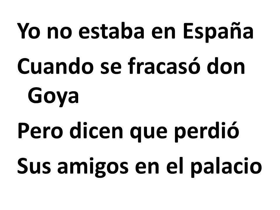 Yo no estaba en España Cuando se fracasó don Goya Pero dicen que perdió Sus amigos en el palacio